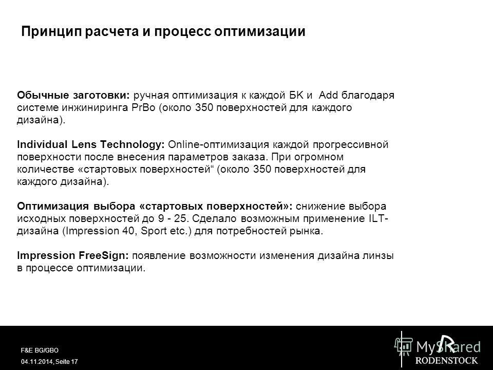 04.11.2014, Seite 17 F&E BG/GBO Принцип расчета и процесс оптимизации Обычные заготовки: ручная оптимизация к каждой БK и Add благодаря системе инжиниринга PrBo (около 350 поверхностей для каждого дизайна). Individual Lens Technology: Online-оптимиза
