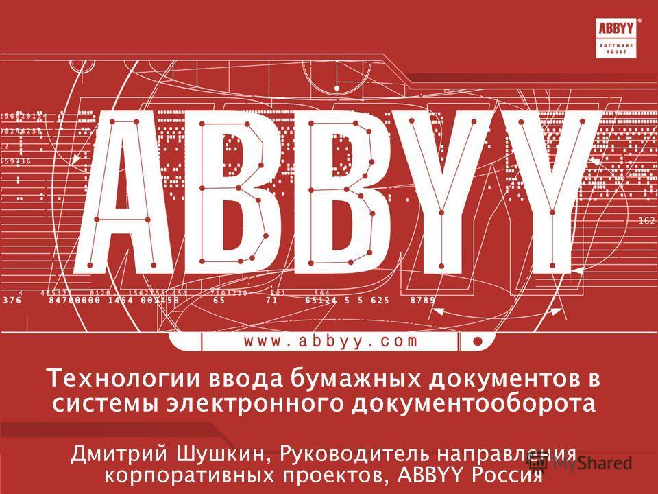 Технологии ввода бумажных документов в системы электронного документооборота Дмитрий Шушкин, Руководитель направления корпоративных проектов, ABBYY Россия
