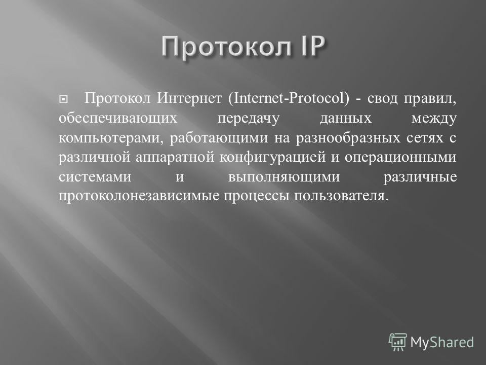 Протокол Интернет (Internet-Protocol) - свод правил, обеспечивающих передачу данных между компьютерами, работающими на разнообразных сетях с различной аппаратной конфигурацией и операционными системами и выполняющими различные протокол о независимые