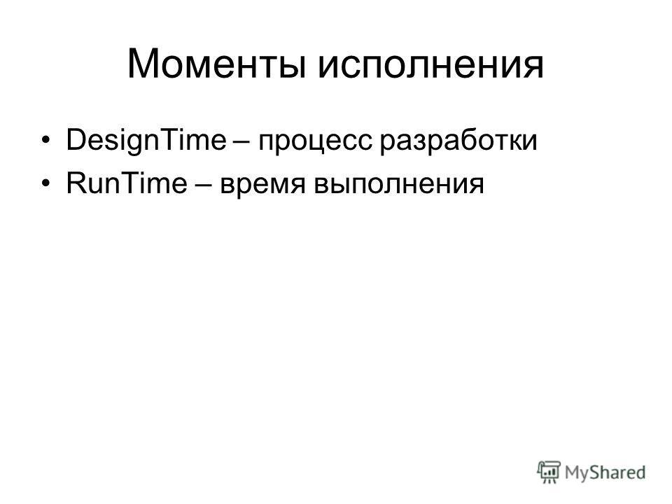 Моменты исполнения DesignTime – процесс разработки RunTime – время выполнения