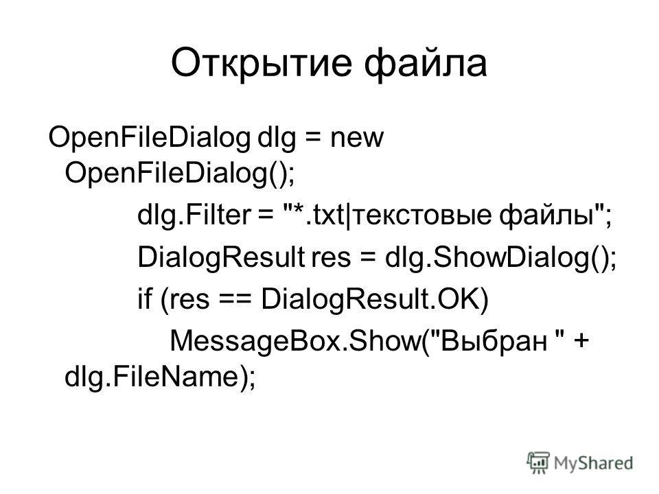 Открытие файла OpenFileDialog dlg = new OpenFileDialog(); dlg.Filter = *.txt|текстовые файлы; DialogResult res = dlg.ShowDialog(); if (res == DialogResult.OK) MessageBox.Show(Выбран  + dlg.FileName);