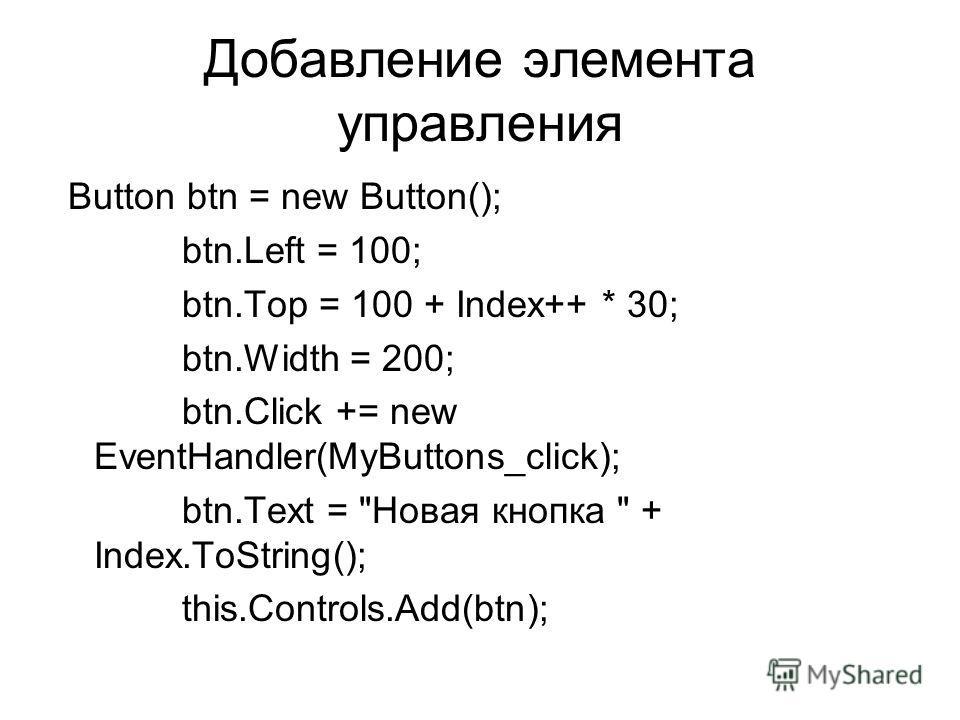 Добавление элемента управления Button btn = new Button(); btn.Left = 100; btn.Top = 100 + Index++ * 30; btn.Width = 200; btn.Click += new EventHandler(MyButtons_click); btn.Text = Новая кнопка  + Index.ToString(); this.Controls.Add(btn);