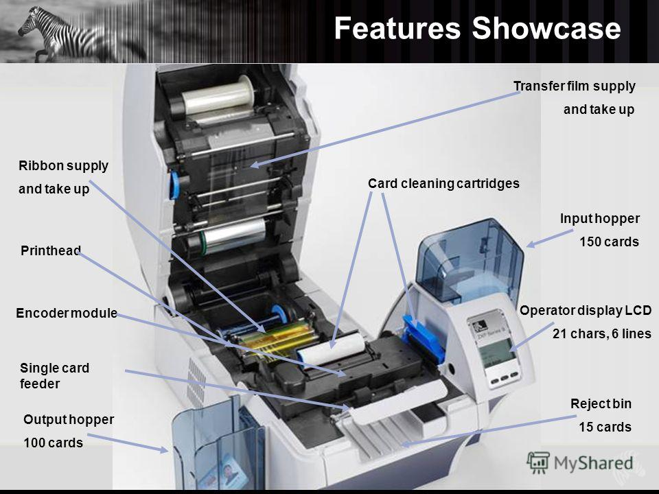 Features Showcase Zebra Confidential12 Ribbon supply and take up Printhead Encoder module Output hopper 100 cards Transfer film supply and take up Card cleaning cartridges Input hopper 150 cards Operator display LCD 21 chars, 6 lines Single card feed