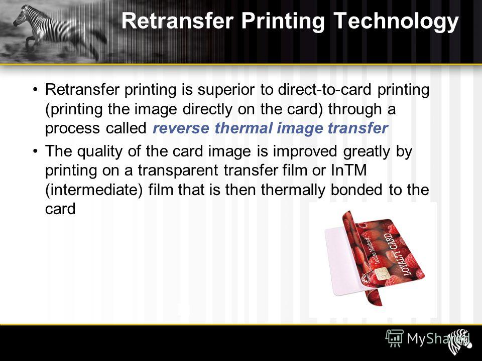 Retransfer Printing Technology Retransfer printing is superior to direct-to-card printing (printing the image directly on the card) through a process called reverse thermal image transfer The quality of the card image is improved greatly by printing