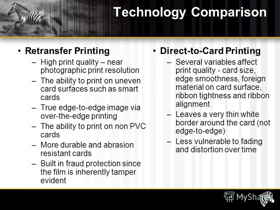 Technology Comparison Retransfer Printing –High print quality – near photographic print resolution –The ability to print on uneven card surfaces such as smart cards –True edge-to-edge image via over-the-edge printing –The ability to print on non PVC