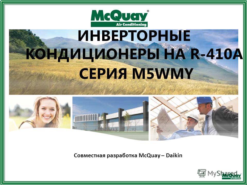 ИНВЕРТОРНЫЕ КОНДИЦИОНЕРЫ НА R-410A СЕРИЯ M5WMY Совместная разработка McQuay – Daikin