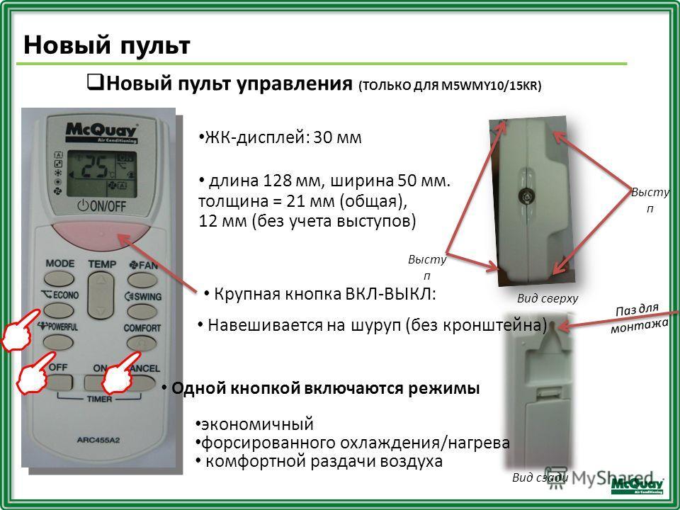 Новый пульт управления (ТОЛЬКО ДЛЯ M5WMY10/15KR) ЖК-дисплей: 30 мм длина 128 мм, ширина 50 мм. толщина = 21 мм (общая), 12 мм (без учета выступов) Высту п Вид сверху Вид сзади Паз для монтажа Навешивается на шуруп (без кронштейна) Крупная кнопка ВКЛ-