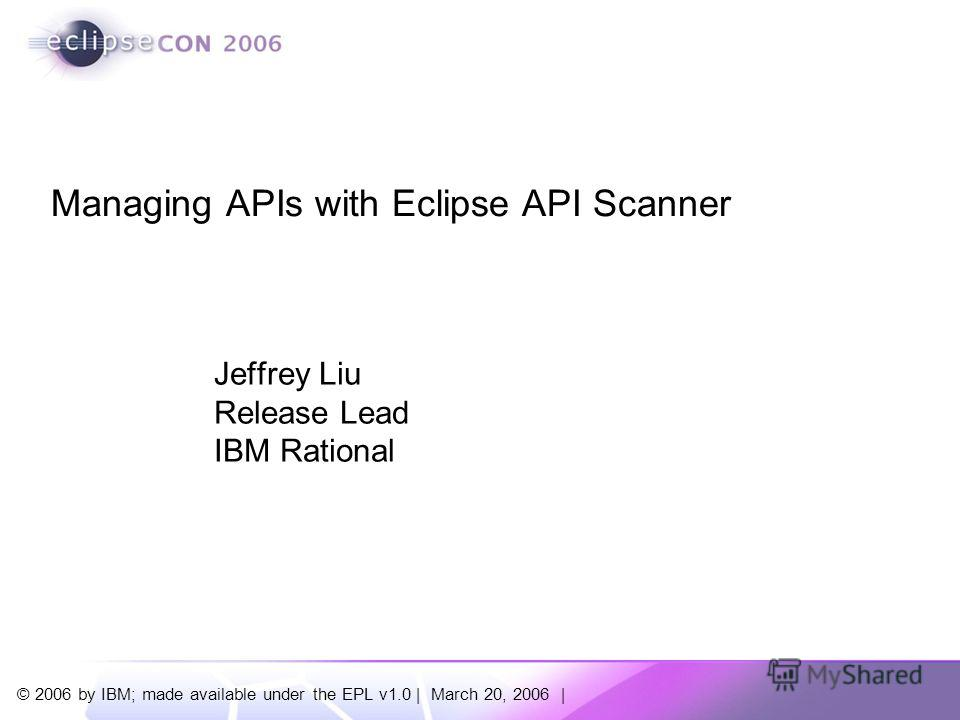 © 2006 by IBM; made available under the EPL v1.0 | March 20, 2006 | Jeffrey Liu Release Lead IBM Rational Managing APIs with Eclipse API Scanner