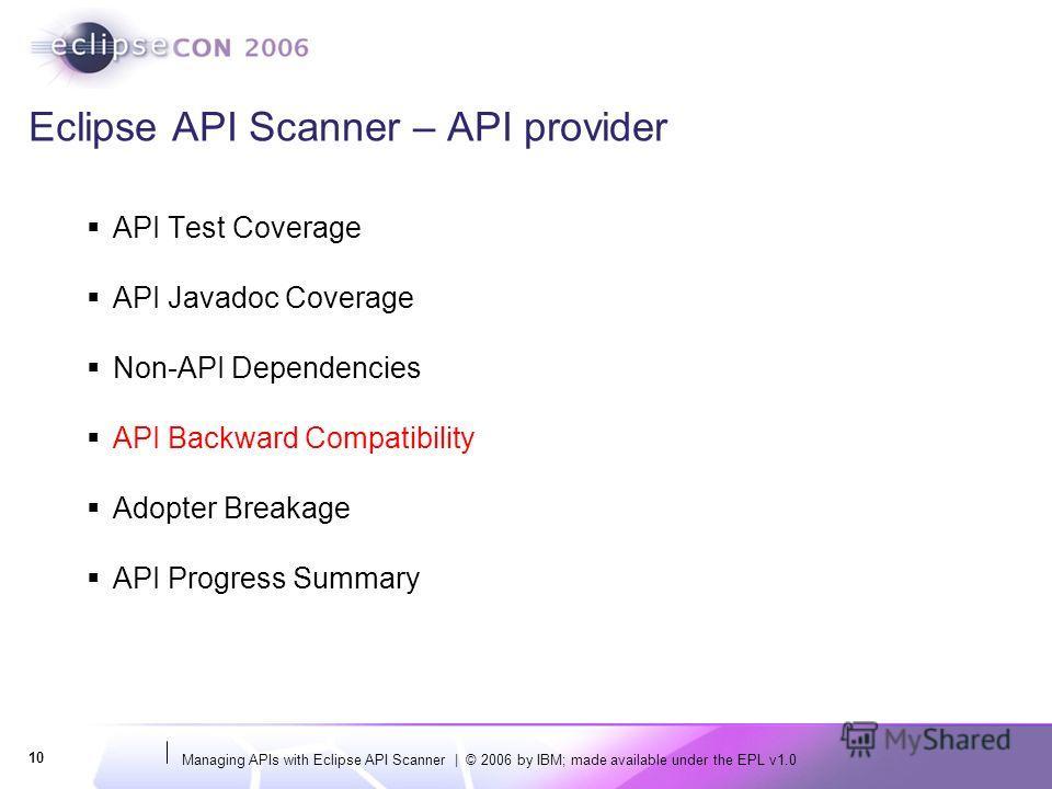 Managing APIs with Eclipse API Scanner | © 2006 by IBM; made available under the EPL v1.0 10 Eclipse API Scanner – API provider API Test Coverage API Javadoc Coverage Non-API Dependencies API Backward Compatibility Adopter Breakage API Progress Summa