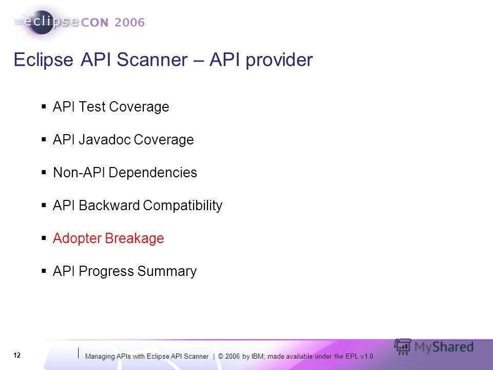 Managing APIs with Eclipse API Scanner | © 2006 by IBM; made available under the EPL v1.0 12 Eclipse API Scanner – API provider API Test Coverage API Javadoc Coverage Non-API Dependencies API Backward Compatibility Adopter Breakage API Progress Summa
