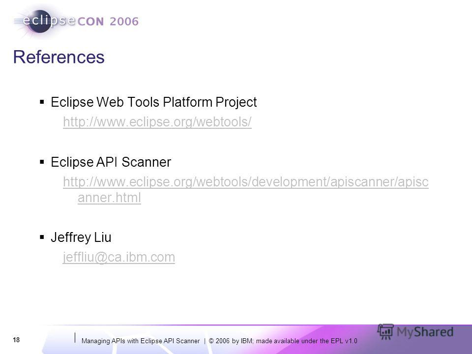Managing APIs with Eclipse API Scanner | © 2006 by IBM; made available under the EPL v1.0 18 References Eclipse Web Tools Platform Project http://www.eclipse.org/webtools/ Eclipse API Scanner http://www.eclipse.org/webtools/development/apiscanner/api