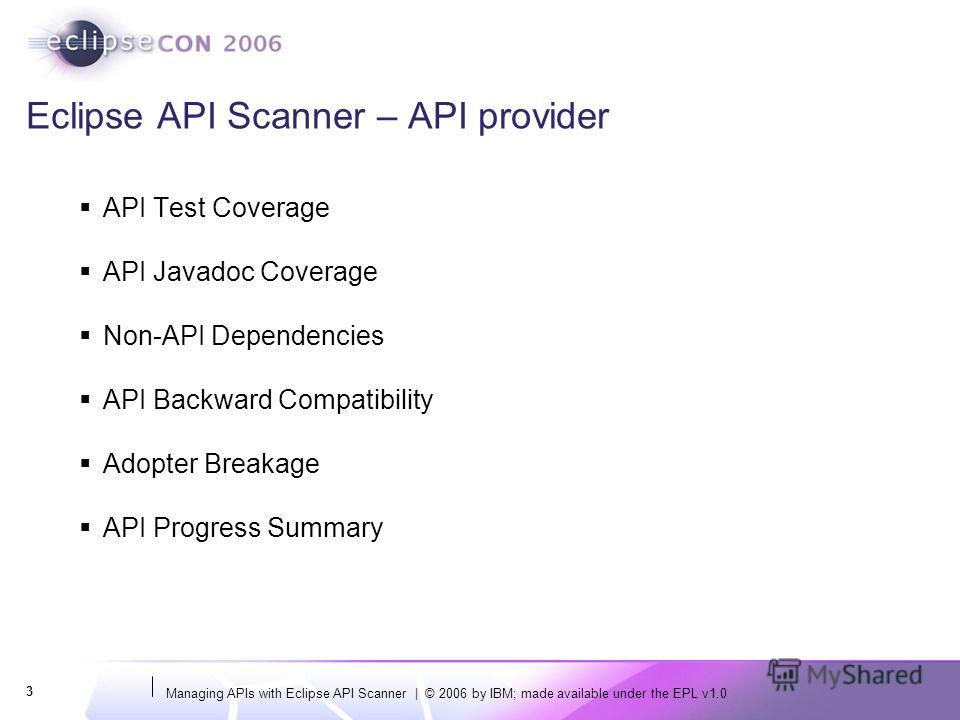 Managing APIs with Eclipse API Scanner | © 2006 by IBM; made available under the EPL v1.0 3 Eclipse API Scanner – API provider API Test Coverage API Javadoc Coverage Non-API Dependencies API Backward Compatibility Adopter Breakage API Progress Summar