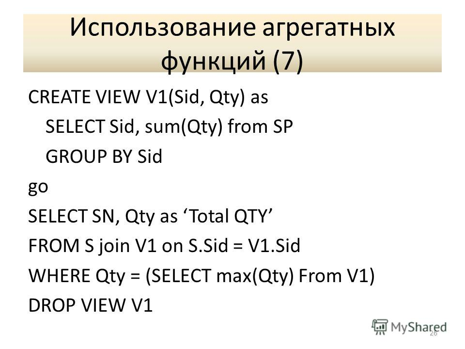 Использование агрегатных функций (7) CREATE VIEW V1(Sid, Qty) as SELECT Sid, sum(Qty) from SP GROUP BY Sid go SELECT SN, Qty as Total QTY FROM S join V1 on S.Sid = V1. Sid WHERE Qty = (SELECT max(Qty) From V1) DROP VIEW V1 26