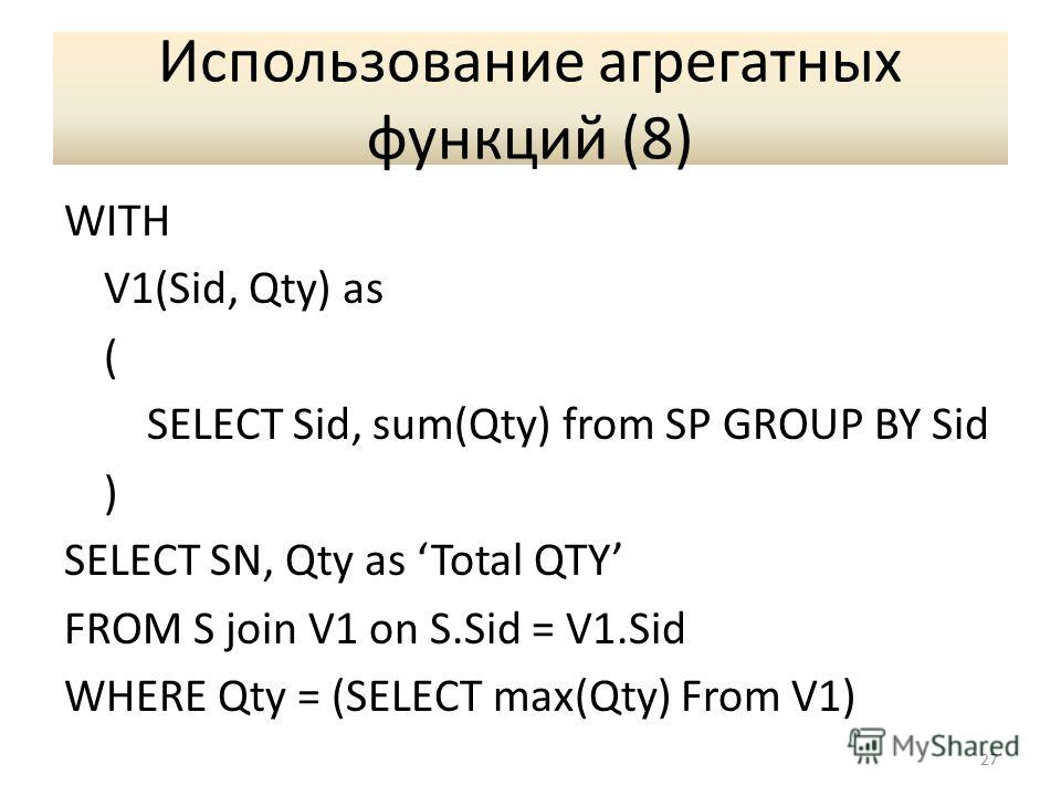 Использование агрегатных функций (8) WITH V1(Sid, Qty) as ( SELECT Sid, sum(Qty) from SP GROUP BY Sid ) SELECT SN, Qty as Total QTY FROM S join V1 on S.Sid = V1. Sid WHERE Qty = (SELECT max(Qty) From V1) 27