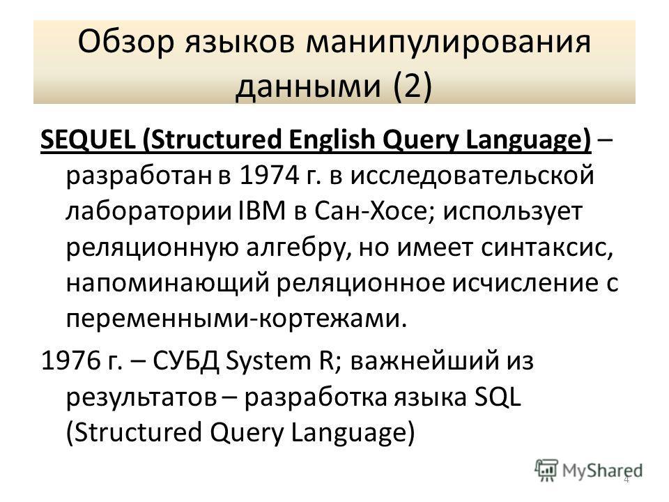 Обзор языков манипулирования данными (2) SEQUEL (Structured English Query Language) – разработан в 1974 г. в исследовательской лаборатории IBM в Сан-Хосе; использует реляционную алгебру, но имеет синтаксис, напоминающий реляционное исчисление с перем