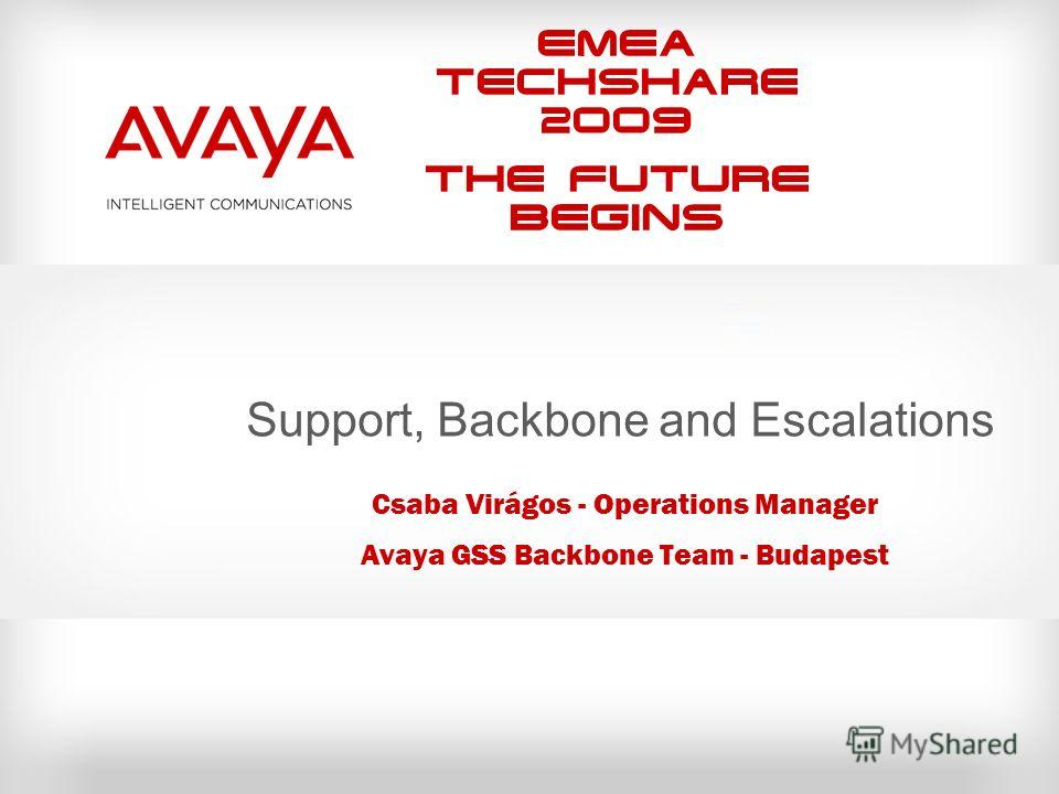 EMEA Techshare 2009 The Future Begins Support, Backbone and Escalations Csaba Virágos - Operations Manager Avaya GSS Backbone Team - Budapest