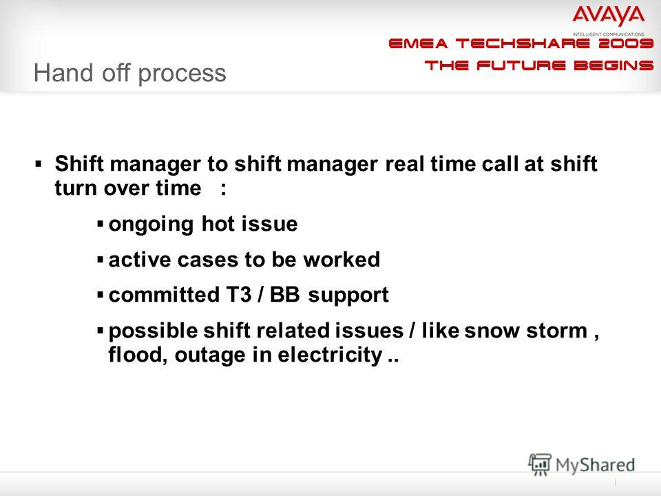 EMEA Techshare 2009 The Future Begins Hand off process Shift manager to shift manager real time call at shift turn over time : ongoing hot issue active cases to be worked committed T3 / BB support possible shift related issues / like snow storm, floo