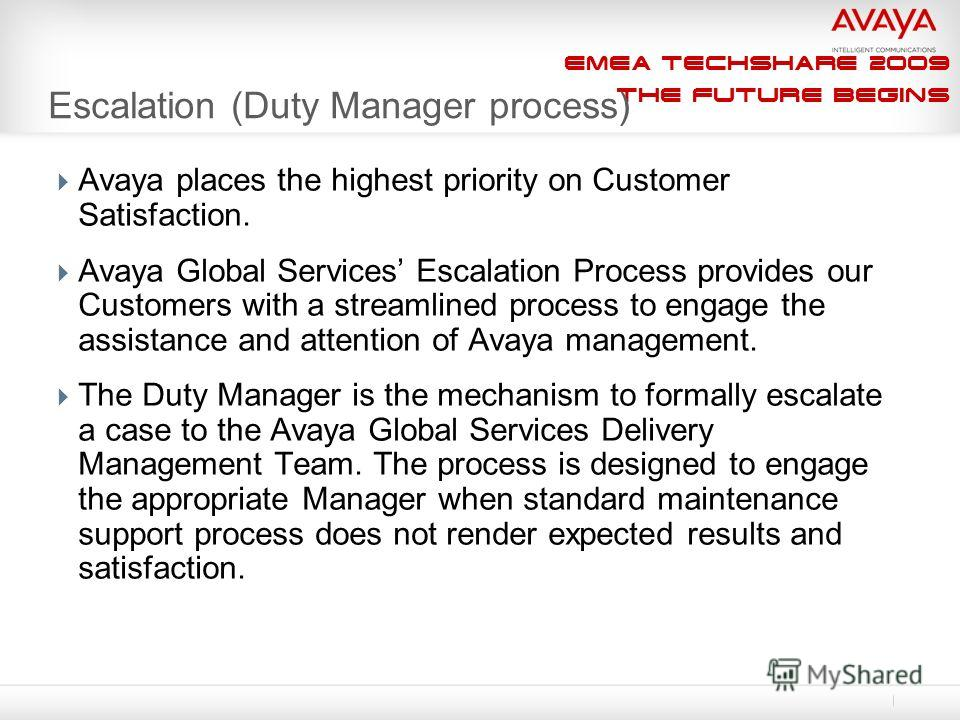 EMEA Techshare 2009 The Future Begins Escalation (Duty Manager process) Avaya places the highest priority on Customer Satisfaction. Avaya Global Services Escalation Process provides our Customers with a streamlined process to engage the assistance an