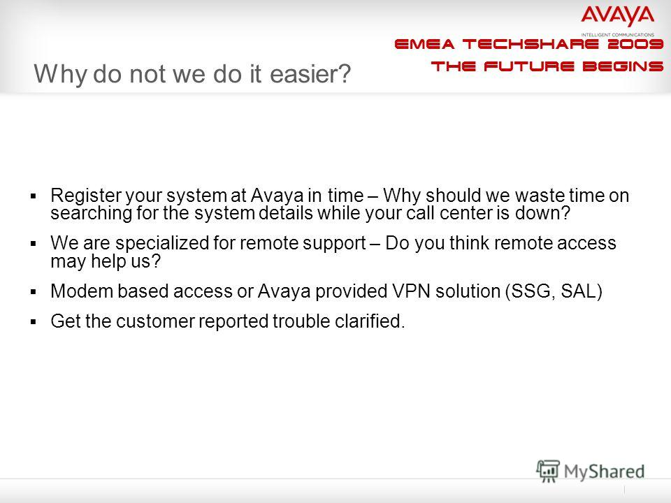 EMEA Techshare 2009 The Future Begins Why do not we do it easier? Register your system at Avaya in time – Why should we waste time on searching for the system details while your call center is down? We are specialized for remote support – Do you thin