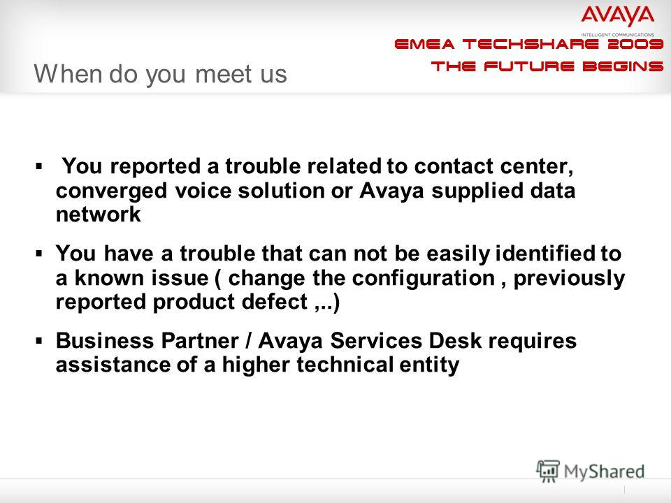 EMEA Techshare 2009 The Future Begins When do you meet us You reported a trouble related to contact center, converged voice solution or Avaya supplied data network You have a trouble that can not be easily identified to a known issue ( change the con