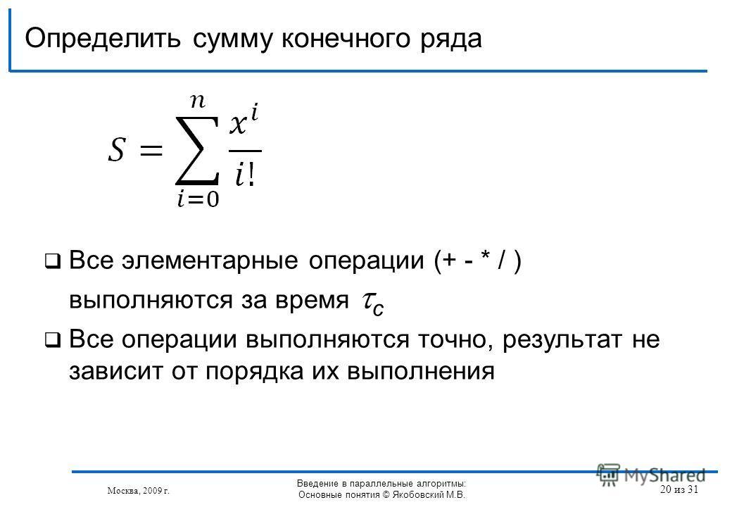 Все элементарные операции (+ - * / ) выполняются за время с Все операции выполняются точно, результат не зависит от порядка их выполнения Определить сумму конечного ряда Москва, 2009 г. Введение в параллельные алгоритмы: Основные понятия © Якобовский