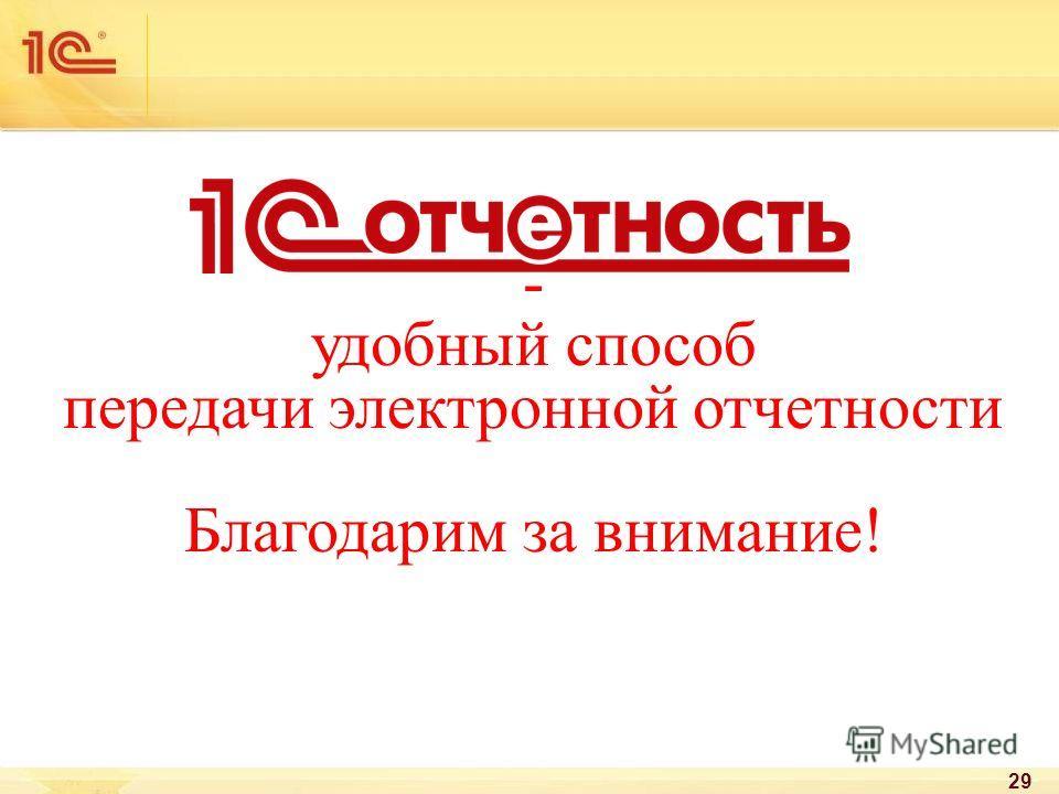- удобный способ передачи электронной отчетности Благодарим за внимание! 29
