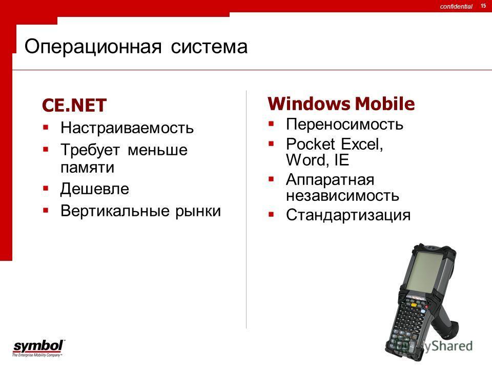 confidential 15 Операционная система CE.NET Настраиваемость Требует меньше памяти Дешевле Вертикальные рынки Windows Mobile Переносимость Pocket Excel, Word, IE Аппаратная независимость Стандартизация