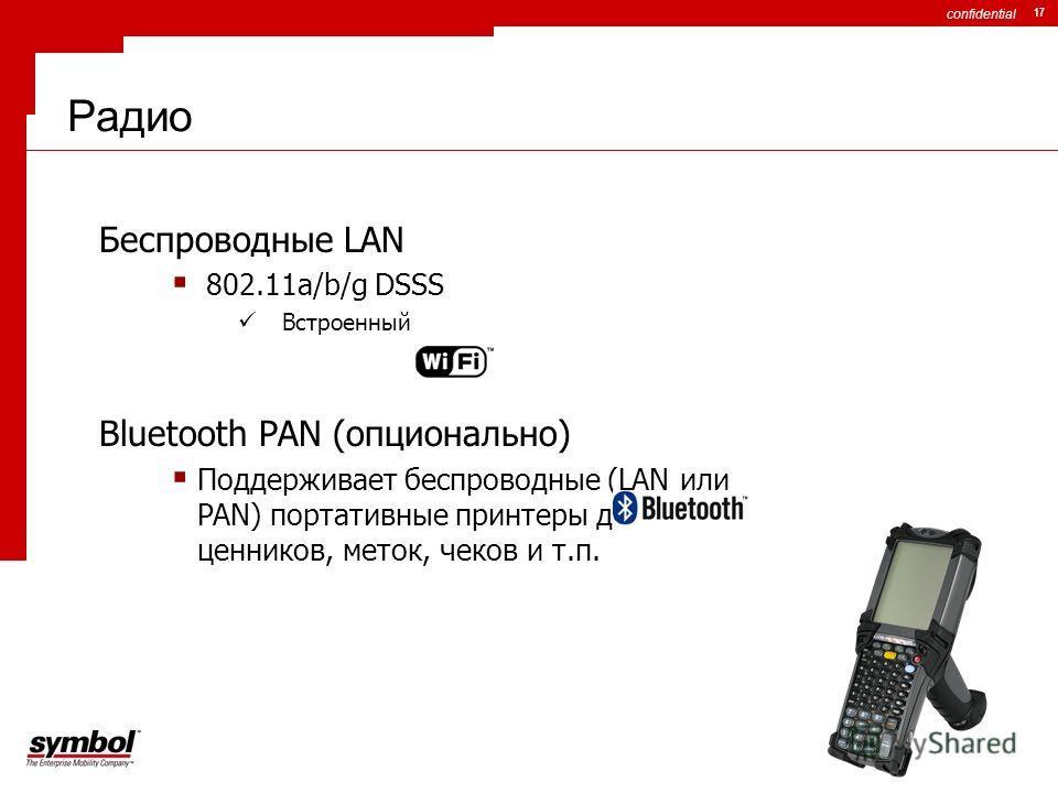 confidential 17 Радио Беспроводные LAN 802.11a/b/g DSSS Встроенный Bluetooth PAN (опционально) Поддерживает беспроводные (LAN или PAN) портативные принтеры для печати ценников, меток, чеков и т.п.