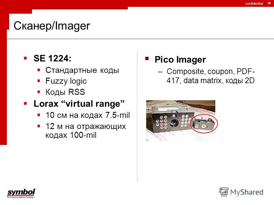 confidential 20 Сканер/Imager SE 1224: Стандартные коды Fuzzy logic Коды RSS Lorax virtual range 10 см на кодах 7.5-mil 12 м на отражающих кодах 100-mil Pico Imager –Composite, coupon, PDF- 417, data matrix, коды 2D