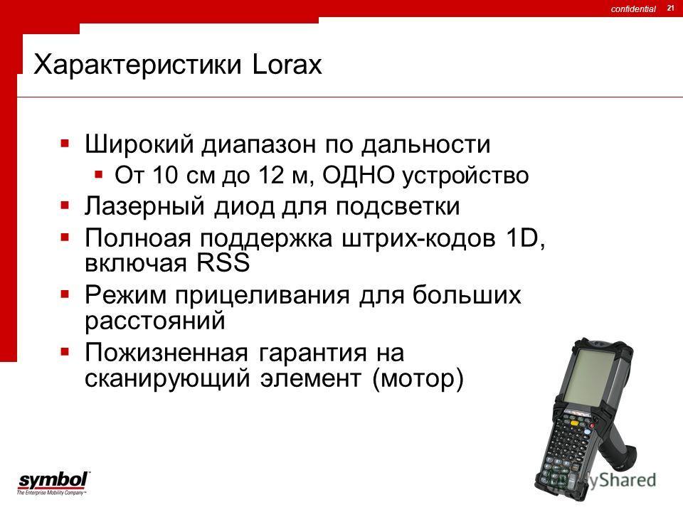 confidential 21 Характеристики Lorax Широкий диапазон по дальности От 10 см до 12 м, ОДНО устройство Лазерный диод для подсветки Полноая поддержка штрих-кодов 1D, включая RSS Режим прицеливания для больших расстояний Пожизненная гарантия на сканирующ