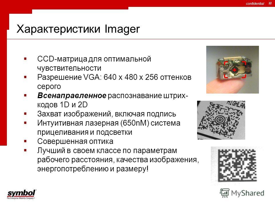 confidential 22 Характеристики Imager CCD-матрица для оптимальной чувствительности Разрешение VGA: 640 x 480 x 256 оттенков серого Всенаправленное распознавание штрих- кодов 1D и 2D Захват изображений, включая подпись Интуитивная лазерная (650nM) сис