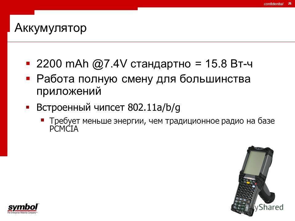 confidential 26 Аккумулятор 2200 mAh @7.4V стандартно = 15.8 Вт-ч Работа полную смену для большинства приложений Встроенный чипсет 802.11a/b/g Требует меньше энергии, чем традиционное радио на базе PCMCIA
