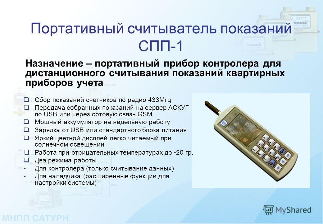 Портативный считыватель показаний СПП-1 Назначение – портативный прибор контролера для дистанционного считывания показаний квартирных приборов учета Сбор показаний счетчиков по радио 433Мгц Передача собранных показаний на сервер АСКУГ по USB или чере