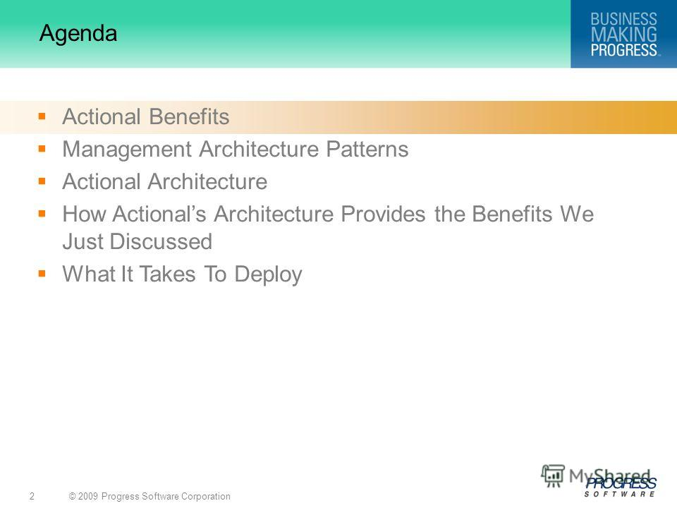 © 2009 Progress Software Corporation2 Agenda Actional Benefits Management Architecture Patterns Actional Architecture How Actionals Architecture Provides the Benefits We Just Discussed What It Takes To Deploy