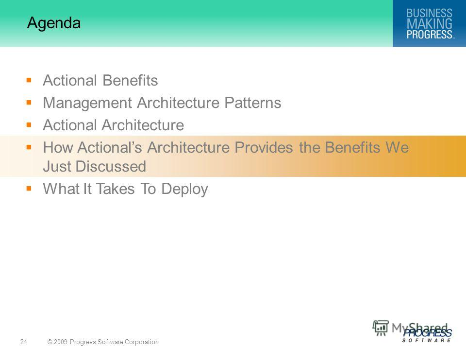 © 2009 Progress Software Corporation24 Agenda Actional Benefits Management Architecture Patterns Actional Architecture How Actionals Architecture Provides the Benefits We Just Discussed What It Takes To Deploy