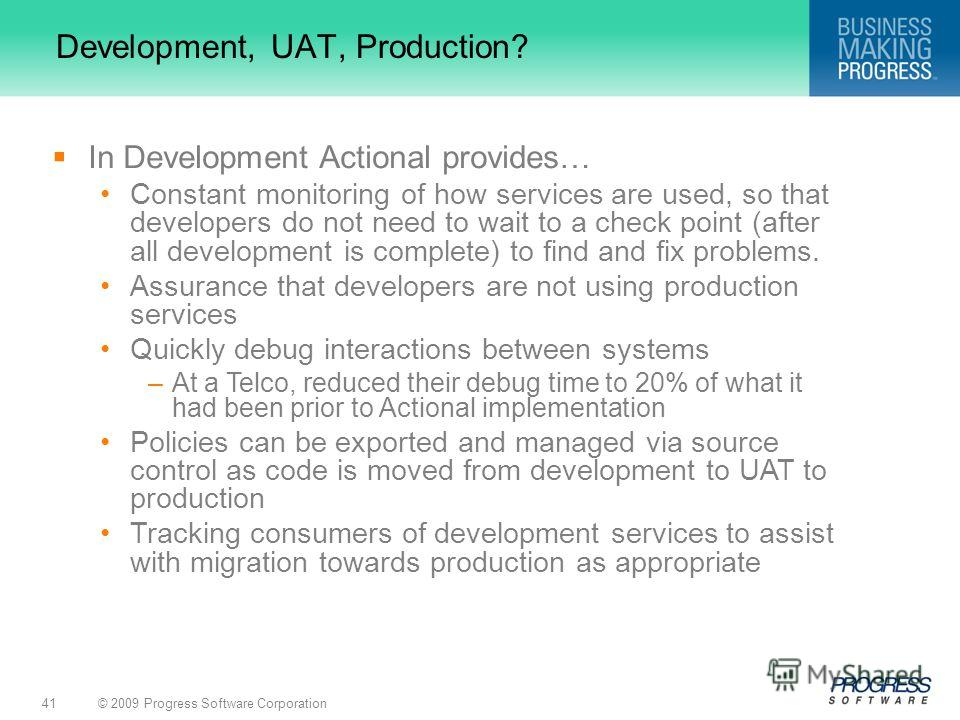 © 2009 Progress Software Corporation41 Development, UAT, Production? In Development Actional provides… Constant monitoring of how services are used, so that developers do not need to wait to a check point (after all development is complete) to find a