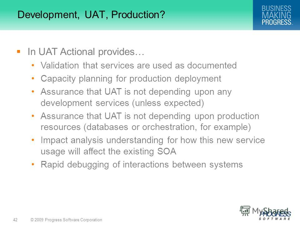 © 2009 Progress Software Corporation42 Development, UAT, Production? In UAT Actional provides… Validation that services are used as documented Capacity planning for production deployment Assurance that UAT is not depending upon any development servic