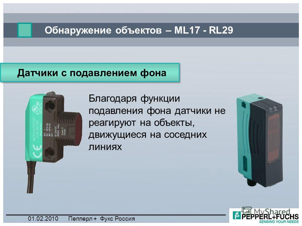 Обнаружение объектов – ML17 - RL29 Датчики с подавлением фона Благодаря функции подавления фона датчики не реагируют на объекты, движущиеся на соседних линиях 01.02.2010Пепперл + Фукс Россия