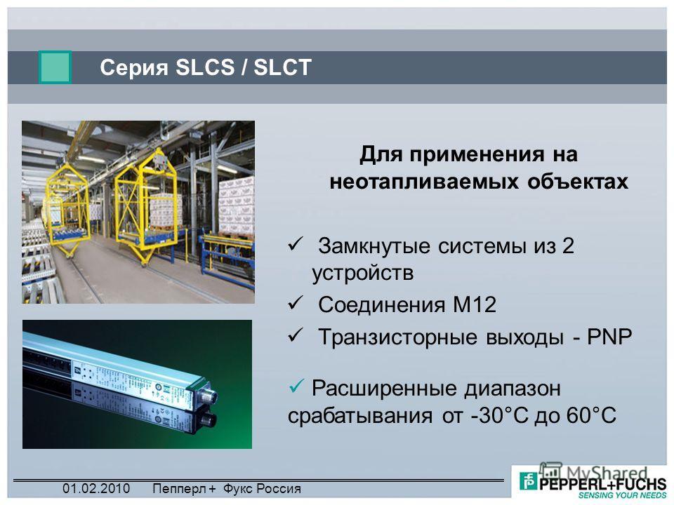 Серия SLCS / SLCT Для применения на неотапливаемых объектах Замкнутые системы из 2 устройств Соединения M12 Транзисторные выходы - PNP Расширенные диапазон срабатывания от -30°C до 60°C 01.02.2010Пепперл + Фукс Россия