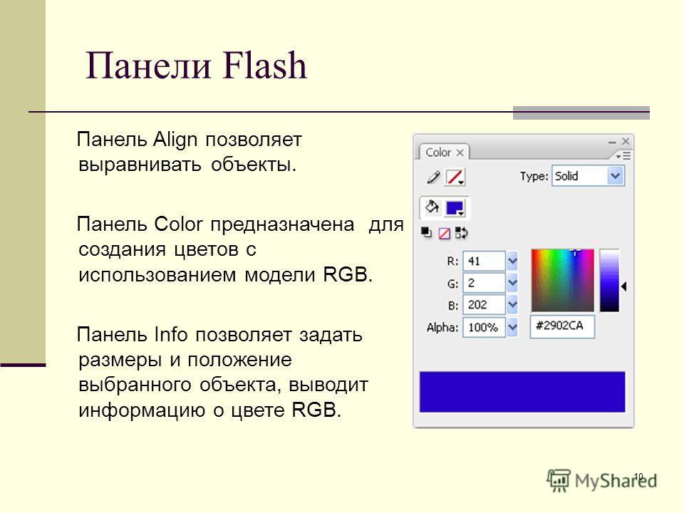 10 Панели Flash Панель Align позволяет выравнивать объекты. Панель Color предназначена для создания цветов с использованием модели RGB. Панель Info позволяет задать размеры и положение выбранного объекта, выводит информацию о цвете RGB.