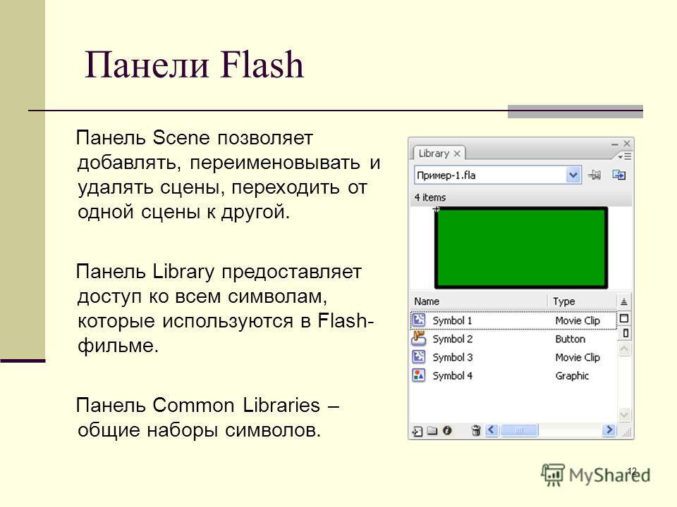 12 Панели Flash Панель Scene позволяет добавлять, переименовывать и удалять сцены, переходить от одной сцены к другой. Панель Library предоставляет доступ ко всем символам, которые используются в Flash- фильме. Панель Common Libraries – общие наборы