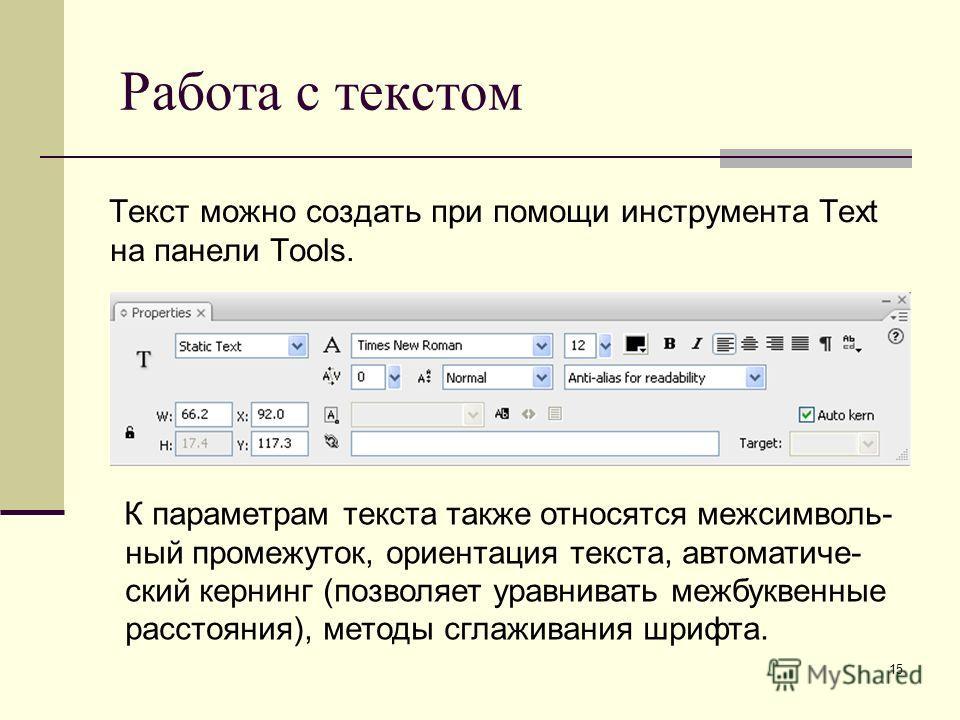 15 Работа с текстом Текст можно создать при помощи инструмента Text на панели Tools. К параметрам текста также относятся меж символьный промежуток, ориентация текста, автоматический кернинг (позволяет уравнивать межбуквенные расстояния), методы сглаж