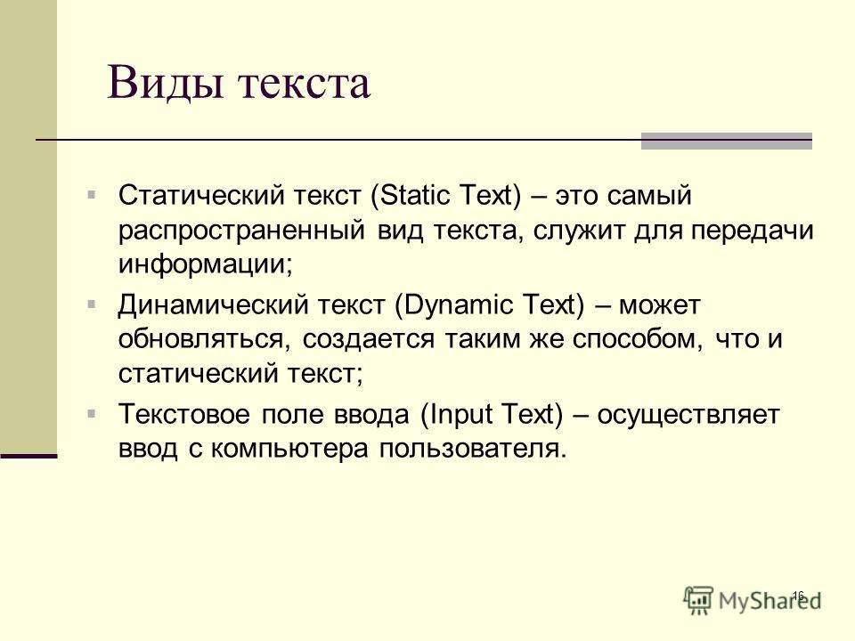 16 Виды текста Статический текст (Static Text) – это самый распространенный вид текста, служит для передачи информации; Динамический текст (Dynamic Text) – может обновляться, создается таким же способом, что и статический текст; Текстовое поле ввода