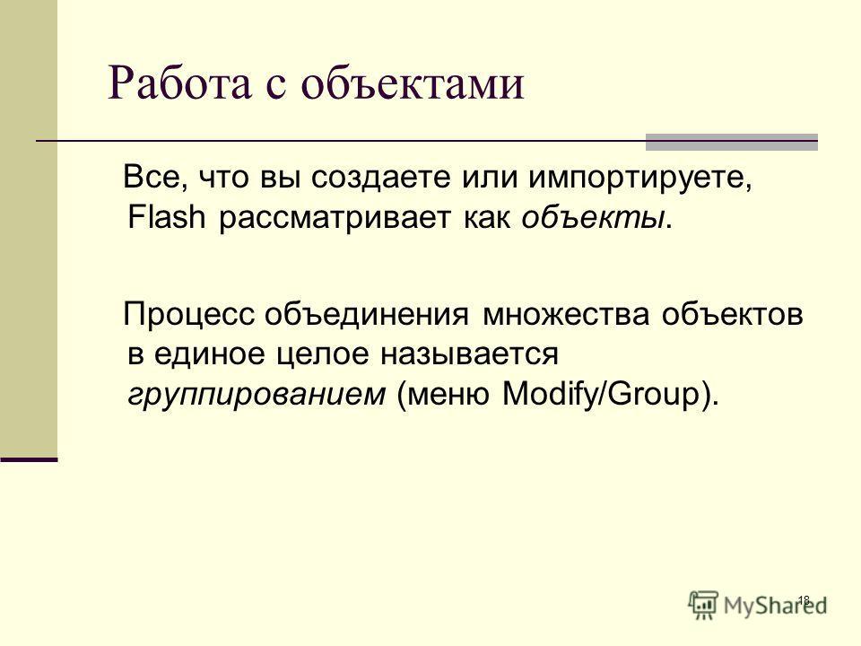 18 Работа с объектами Все, что вы создаете или импортируете, Flash рассматривает как объекты. Процесс объединения множества объектов в единое целое называется группированием (меню Modify/Group).