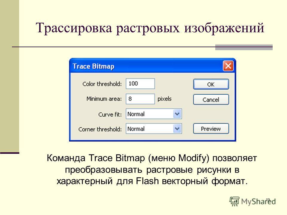 19 Трассировка растровых изображений Команда Trace Bitmap (меню Modify) позволяет преобразовывать растровые рисунки в характерный для Flash векторный формат.