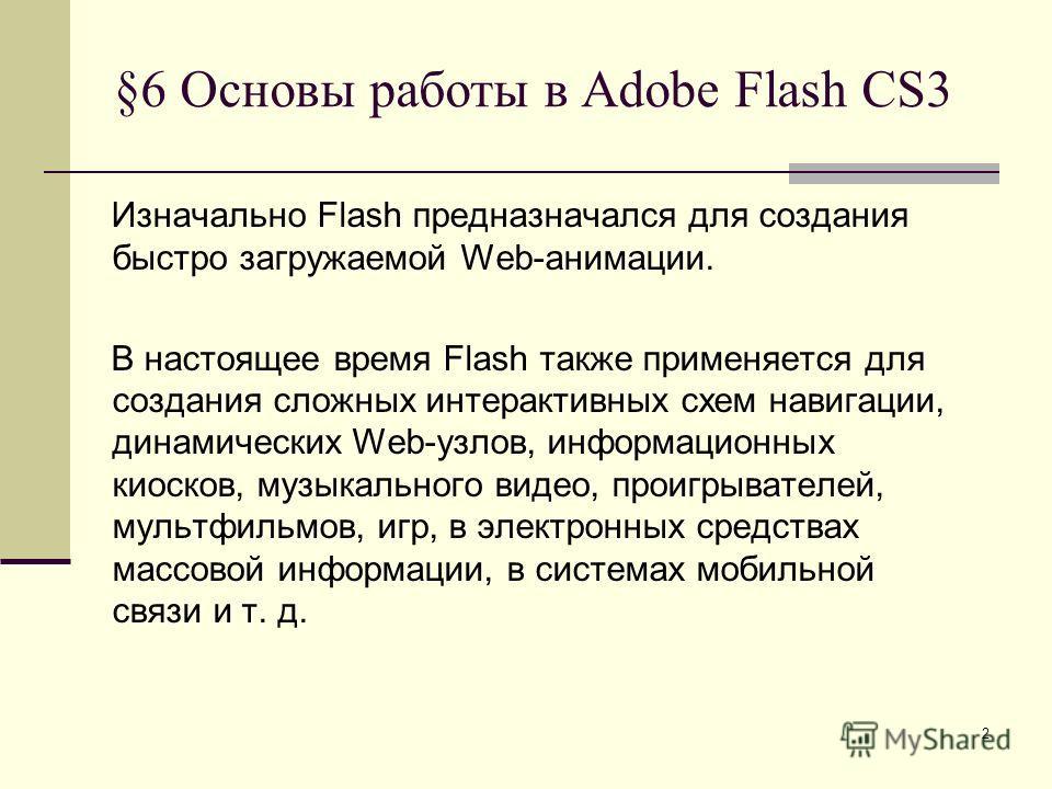 2 §6 Основы работы в Adobe Flash CS3 Изначально Flash предназначался для создания быстро загружаемой Web-анимации. В настоящее время Flash также применяется для создания сложных интерактивных схем навигации, динамических Web-узлов, информационных кио