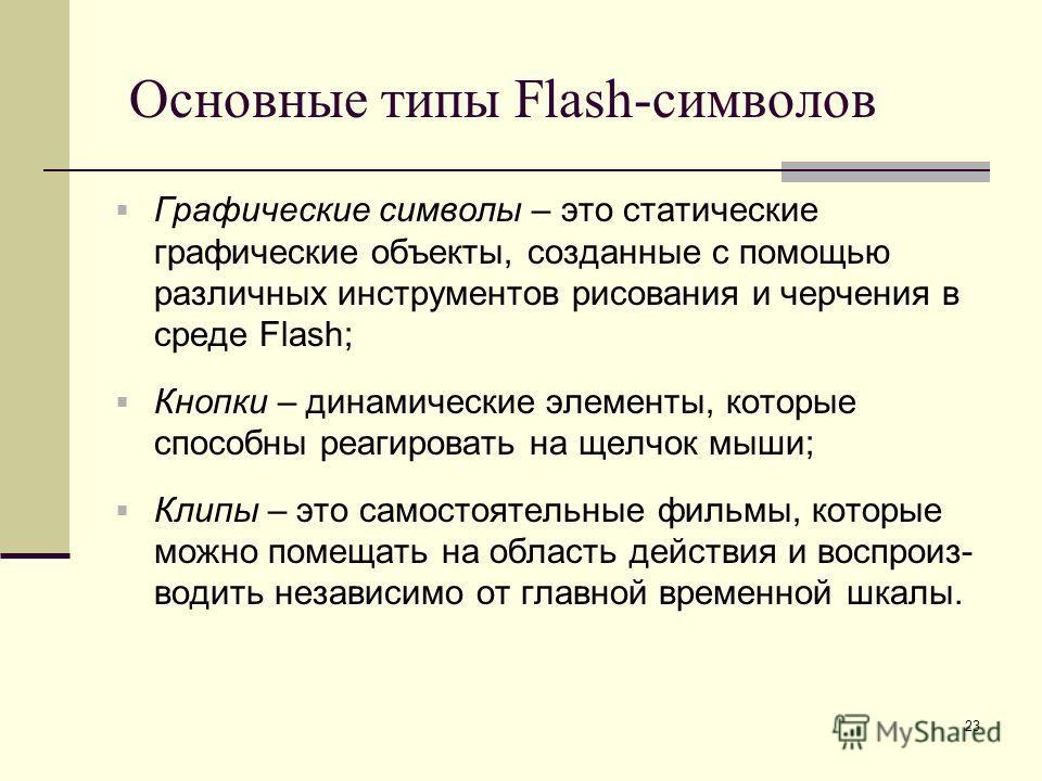 23 Основные типы Flash-символов Графические символы – это статические графические объекты, созданные с помощью различных инструментов рисования и черчения в среде Flash; Кнопки – динамические элементы, которые способны реагировать на щелчок мыши; Кли