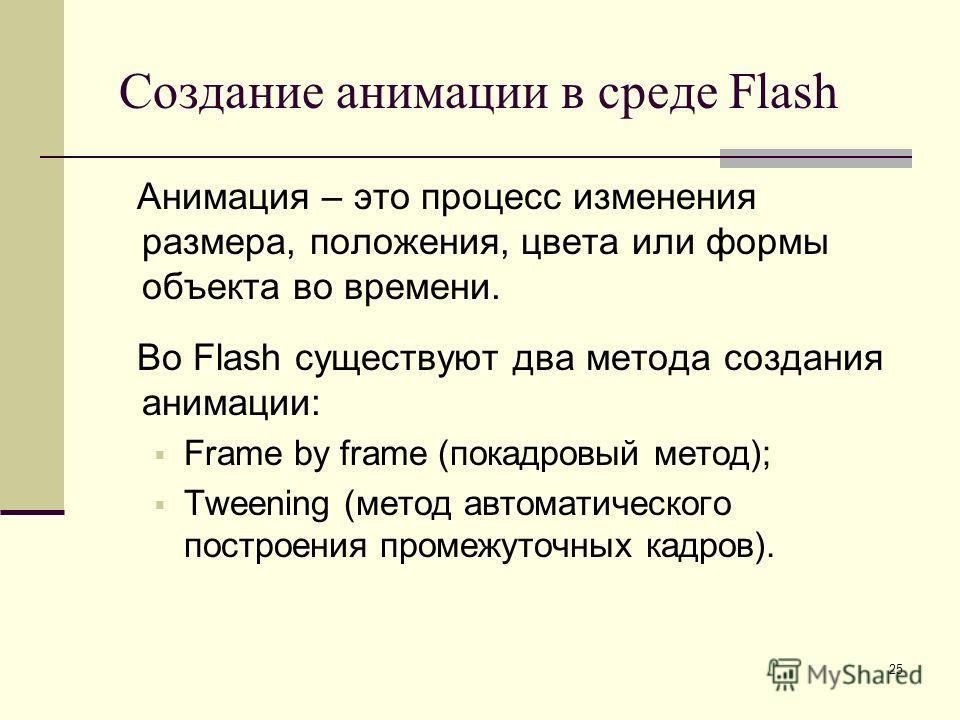 25 Создание анимации в среде Flash Анимация – это процесс изменения размера, положения, цвета или формы объекта во времени. Во Flash существуют два метода создания анимации: Frame by frame (покадровый метод); Tweening (метод автоматического построени