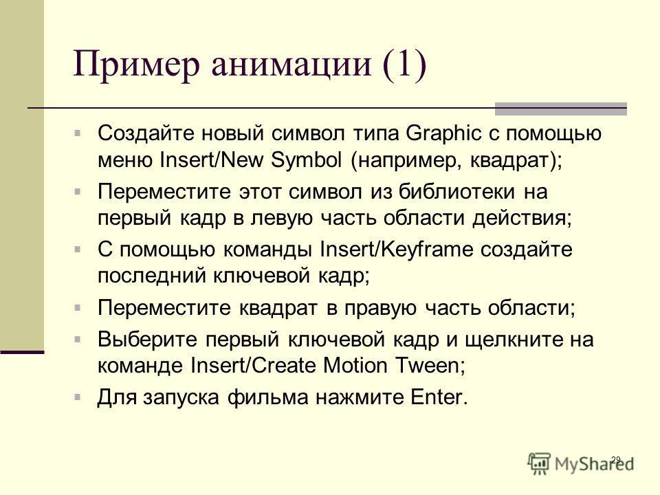 29 Пример анимации (1) Создайте новый символ типа Graphic с помощью меню Insert/New Symbol (например, квадрат); Переместите этот символ из библиотеки на первый кадр в левую часть области действия; С помощью команды Insert/Keyframe создайте последний