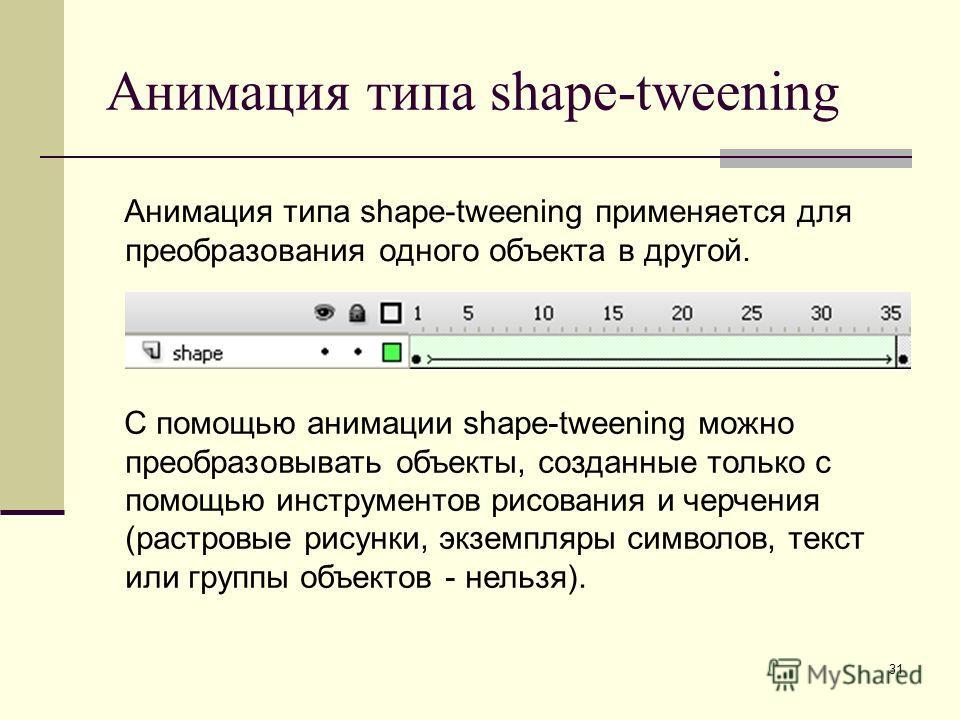 31 Анимация типа shape-tweening Анимация типа shape-tweening применяется для преобразования одного объекта в другой. С помощью анимации shape-tweening можно преобразовывать объекты, созданные только с помощью инструментов рисования и черчения (растро